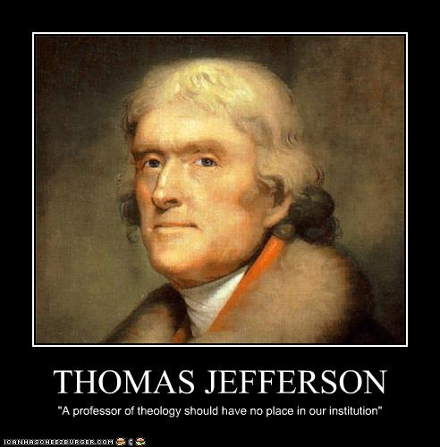 Thomas Jefferson � A professor of theology should have no place in our institution.
