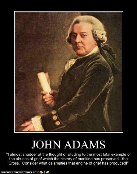 John Adams - the Cross; consider what calamities that engine of grief has produced.